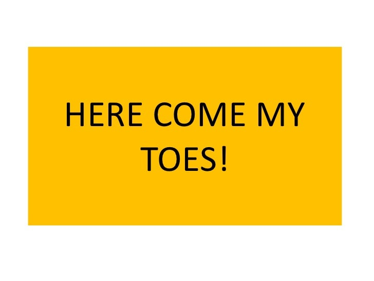 HERE COME MY TOES!<br />