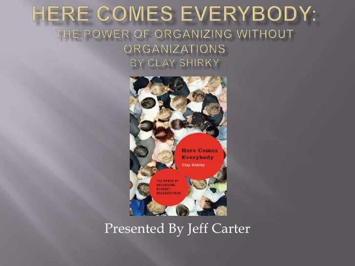 Here Comes Everybody:The power of Organizing Without OrganizationsBy Clay Shirky<br />Presented By Jeff Carter<br />