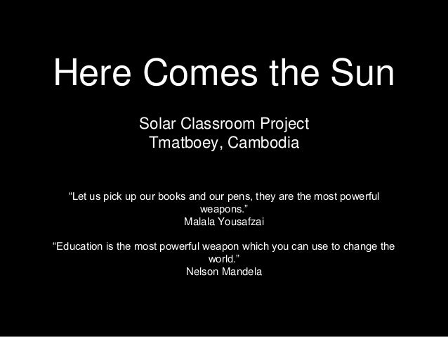 "Here Comes the Sun Solar Classroom Project Tmatboey, Cambodia ""Let us pick up our books and our pens, they are the most po..."