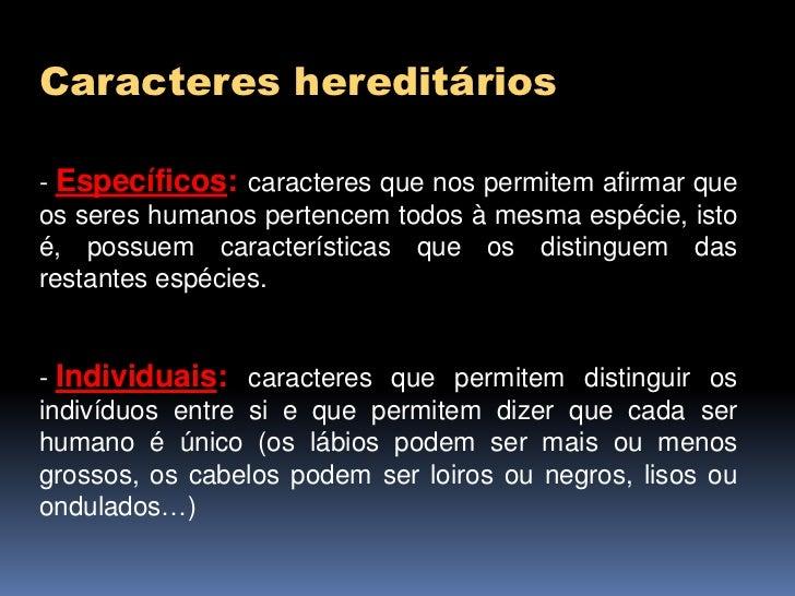 Caracteres hereditários- Específicos: caracteres que nos permitem afirmar queos seres humanos pertencem todos à mesma espé...