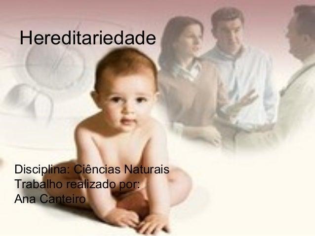 Hereditariedade Disciplina: Ciências Naturais Trabalho realizado por: Ana Canteiro