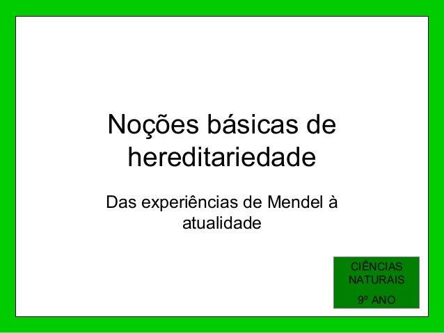 Noções básicas de hereditariedade Das experiências de Mendel à atualidade CIÊNCIAS NATURAIS 9º ANO