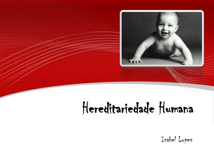 Hereditariedade Humana<br />Isabel Lopes<br />