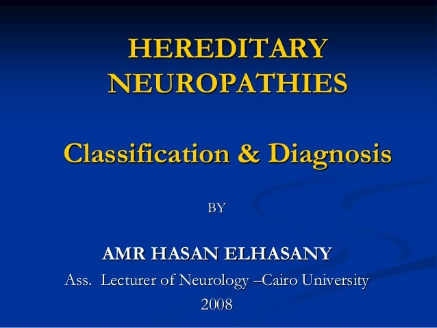 HEREDITARY NEUROPATHIES Classification & Diagnosis BY AMR HASAN ELHASANY Ass. Lecturer of Neurology –Cairo University 2008