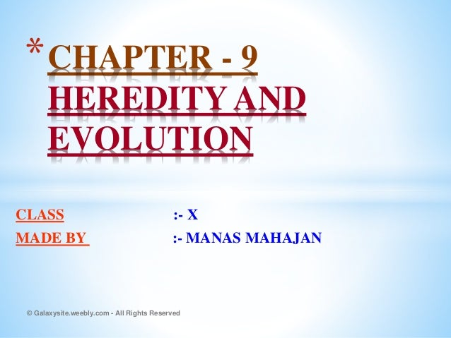 CLASS :- X MADE BY :- MANAS MAHAJAN *CHAPTER - 9 HEREDITY AND EVOLUTION © Galaxysite.weebly.com - All Rights Reserved