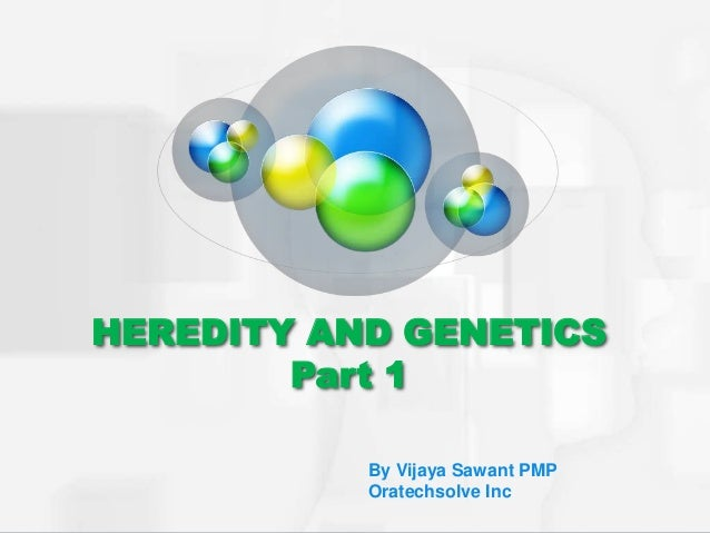 HEREDITY AND GENETICS Part 1 By Vijaya Sawant PMP Oratechsolve Inc
