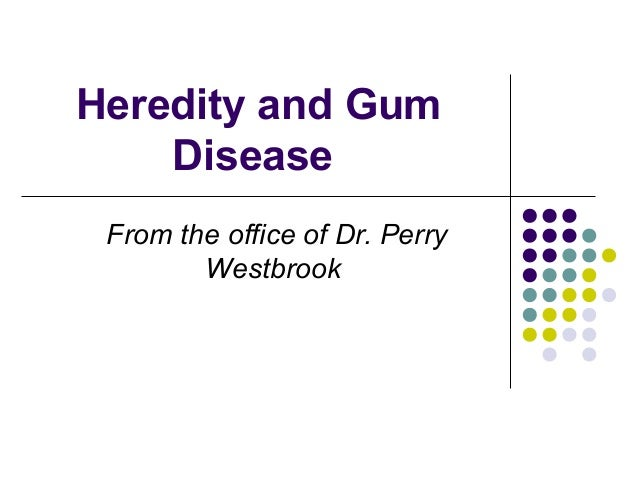 Heredity and GumDiseaseFrom the office of Dr. PerryWestbrook