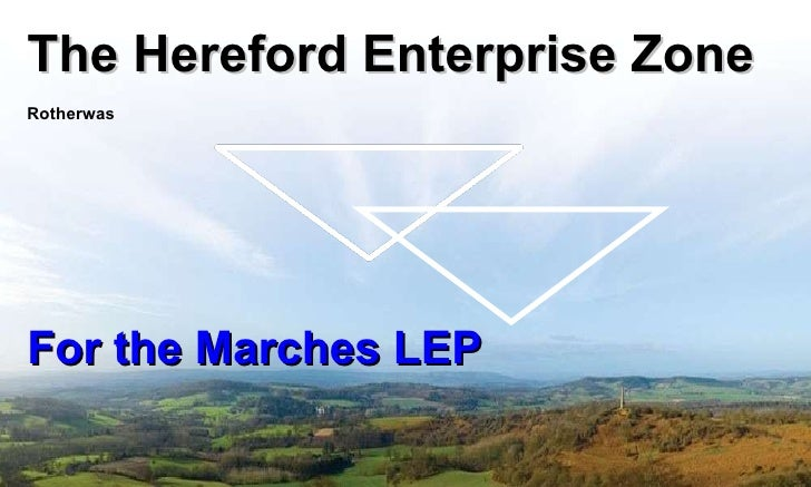 The Hereford Enterprise Zone Rotherwas For the Marches LEP