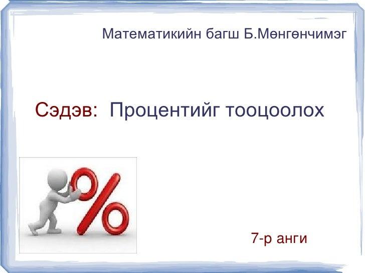 Математикийн багш Б.Мөнгөнчимэг    Сэдэв: Процентийг тооцоолох                          7ранги