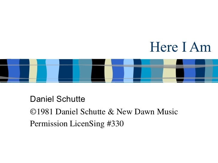 Here I Am Daniel Schutte ©1981 Daniel Schutte & New Dawn Music Permission LicenSing #330