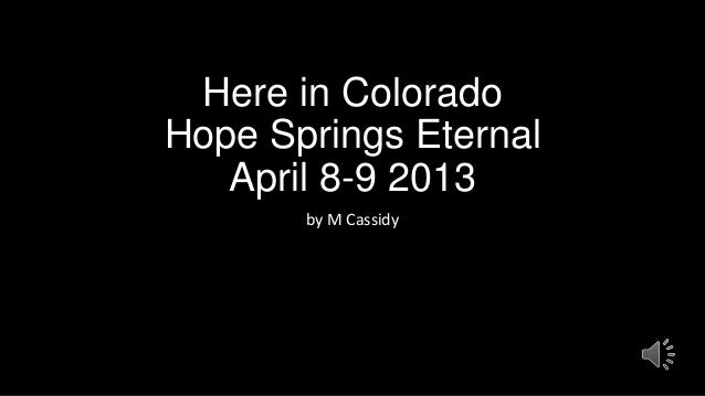 Here in ColoradoHope Springs Eternal   April 8-9 2013       by M Cassidy