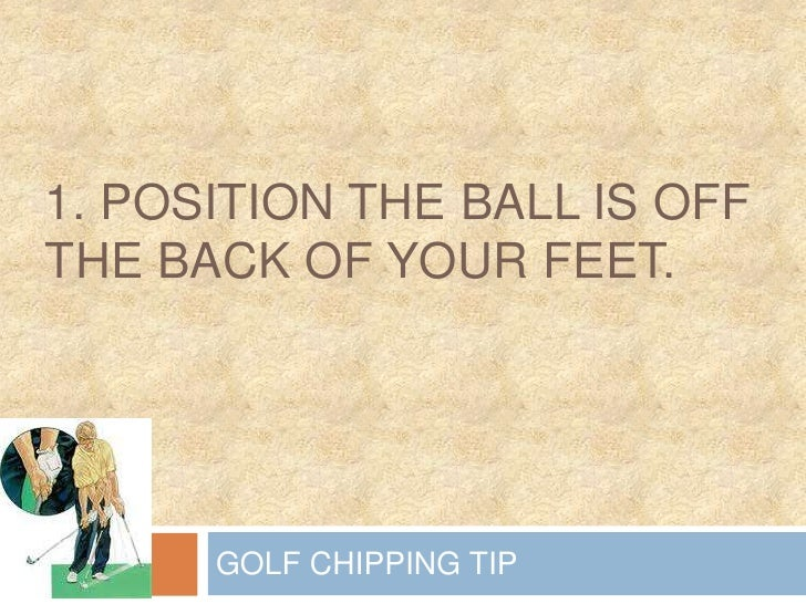 1. Position the ball is off the back of your feet.<br />GOLF CHIPPING TIP<br />