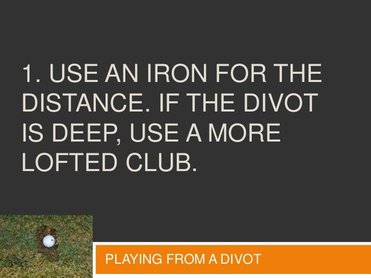 1. Use an iron for the distance. If the divot is deep, use a more lofted club.<br />PLAYING FROM A DIVOT<br />
