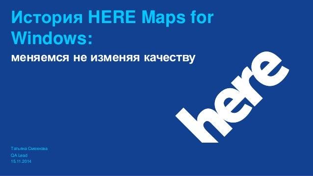 История HERE Maps for Windows: QA Lead 15.11.2014 меняемся не изменяя качеству Татьяна Смехнова
