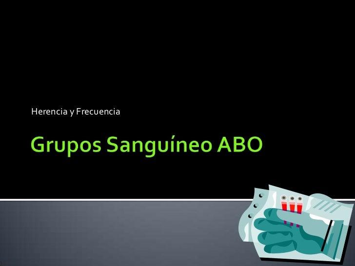 Grupos Sanguíneo ABO<br />Herencia y Frecuencia<br />