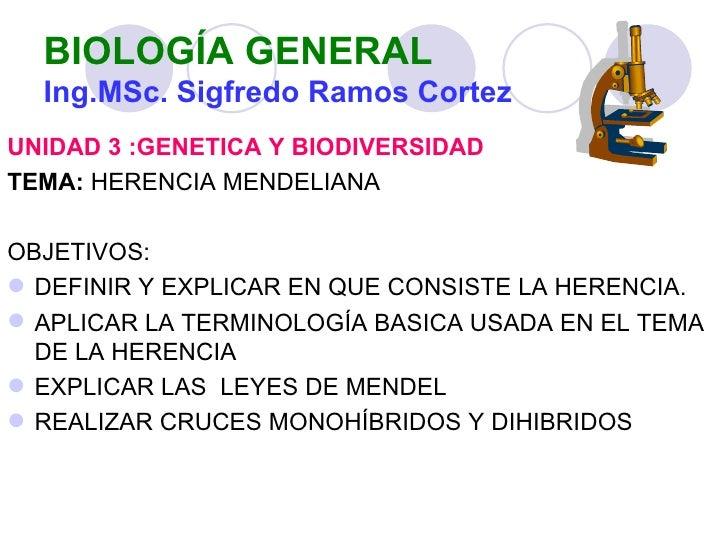 BIOLOGÍA GENERAL  Ing.MSc. Sigfredo Ramos CortezUNIDAD 3 :GENETICA Y BIODIVERSIDADTEMA: HERENCIA MENDELIANAOBJETIVOS: DEF...