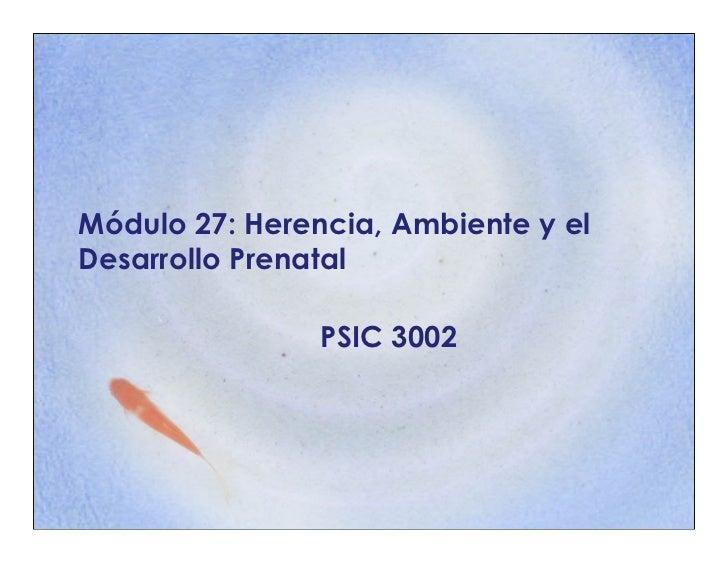 Módulo 27: Herencia, Ambiente y elDesarrollo Prenatal                PSIC 3002