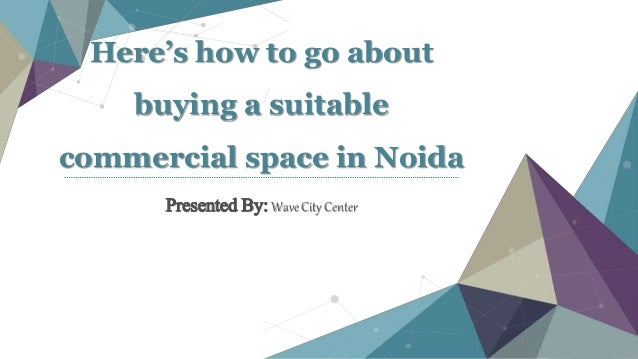 Here's how to go about buying a suitable commercial space in Noida Presented By: Wave City Center