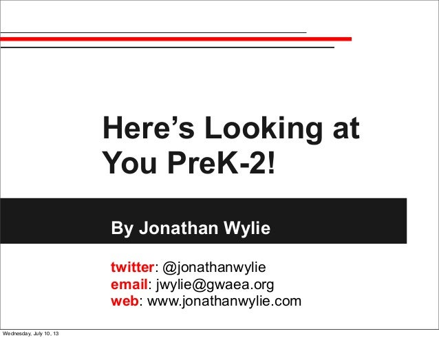 Here's Looking at You PreK-2! By Jonathan Wylie twitter: @jonathanwylie email: jwylie@gwaea.org web: www.jonathanwylie.com...