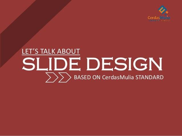 LET'S TALK ABOUT  SLIDE DESIGN BASED ON CerdasMulia STANDARD