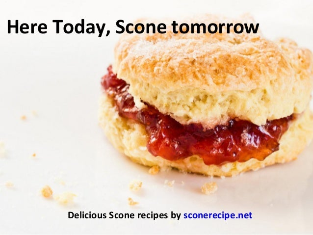 Here Today, Scone tomorrowDelicious Scone recipes by sconerecipe.net