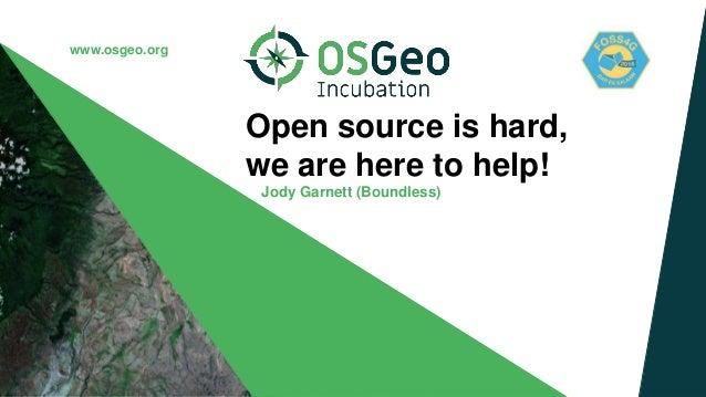 www.osgeo.org Open source is hard, we are here to help! Jody Garnett (Boundless)