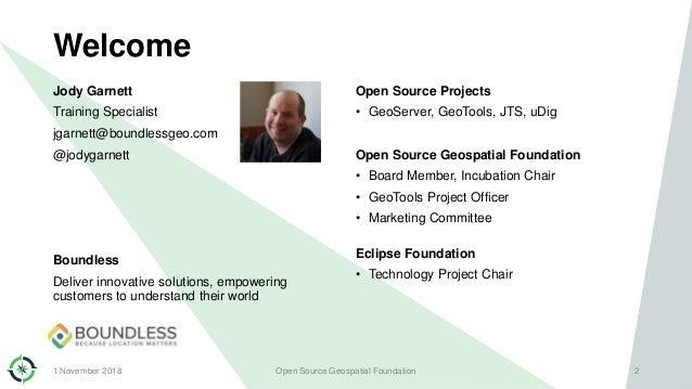 Welcome Jody Garnett Training Specialist jgarnett@boundlessgeo.com @jodygarnett Boundless Deliver innovative solutions, em...