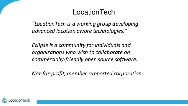 """LocationTech """"LocationTech is a working group developing advanced location aware technologies."""" Eclipse is a community for..."""