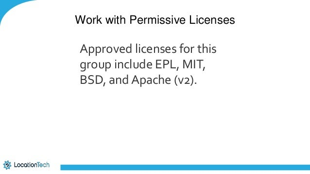 Work with Permissive Licenses Approved licenses for this group include EPL, MIT, BSD, and Apache (v2).