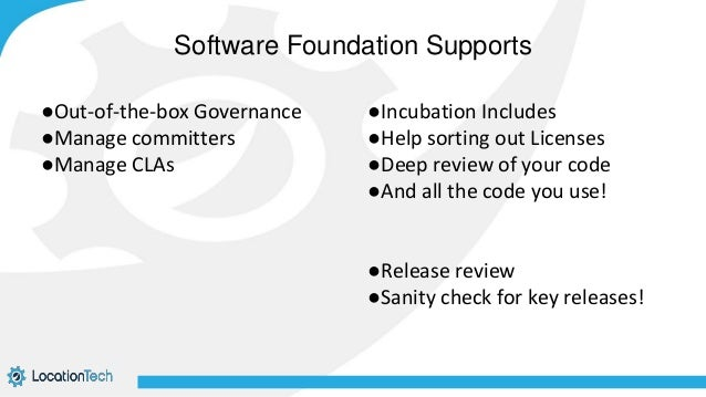 ●Out-of-the-box Governance ●Manage committers ●Manage CLAs ●Incubation Includes ●Help sorting out Licenses ●Deep review of...