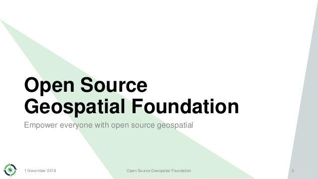Open Source Geospatial Foundation Empower everyone with open source geospatial 1 November 2018 Open Source Geospatial Foun...