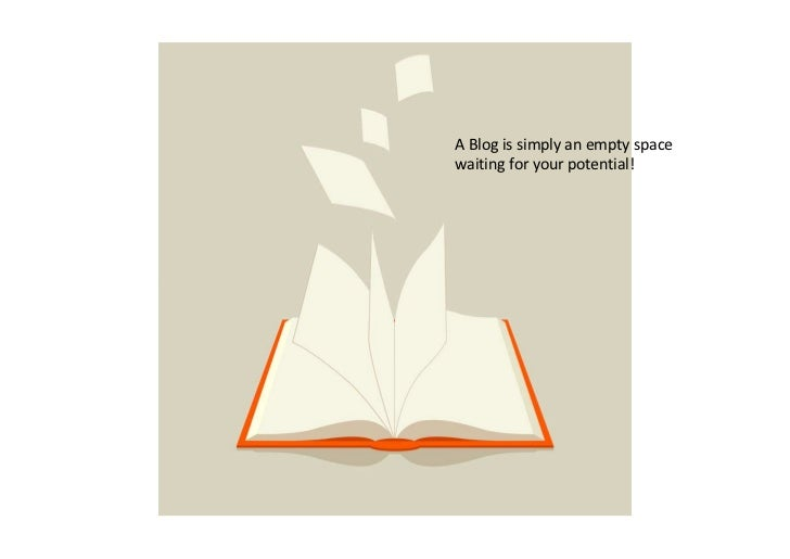 A Blog is simply an empty spacewaiting for your potential!