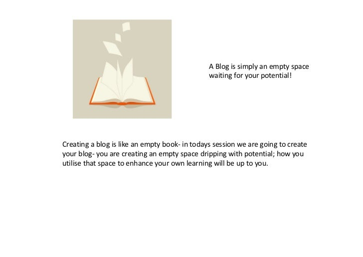 A Blog is simply an empty space                                               waiting for your potential!Creating a blog i...