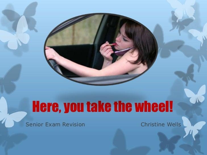 Here, you take the wheel!Senior Exam Revision   Christine Wells