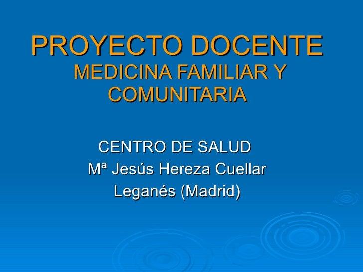 PROYECTO DOCENTE   MEDICINA FAMILIAR Y     COMUNITARIA      CENTRO DE SALUD    Mª Jesús Hereza Cuellar       Leganés (Madr...