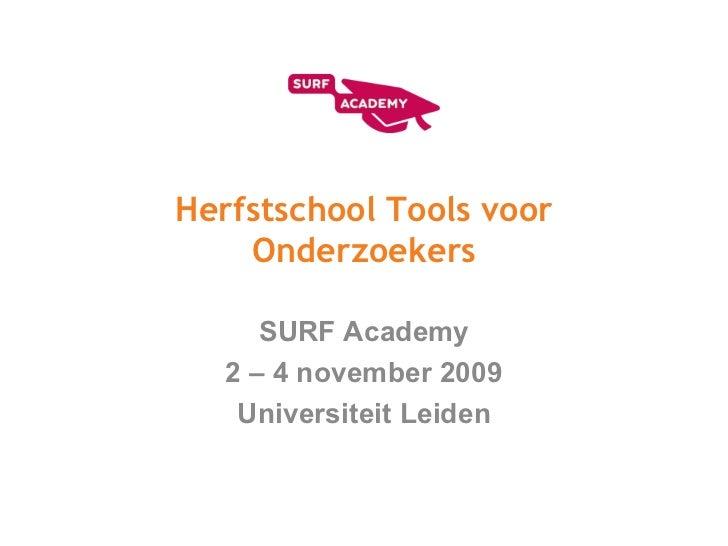 Herfstschool Tools voor Onderzoekers SURF Academy 2 – 4 november 2009 Universiteit Leiden
