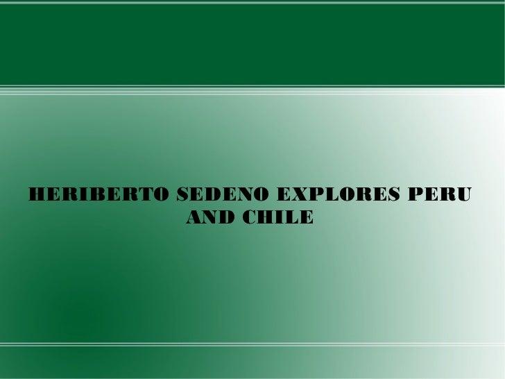 HERIBERTO SEDENO EXPLORES PERU           AND CHILE