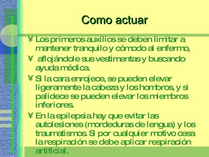 Como actuar <ul><li>Los primeros auxilios se deben limitar a mantener tranquilo y cómodo al enfermo, </li></ul><ul><li>afl...