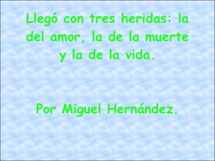 Llegó con tres heridas: la del amor, la de la muerte y la de la vida. Por Miguel Hernández.