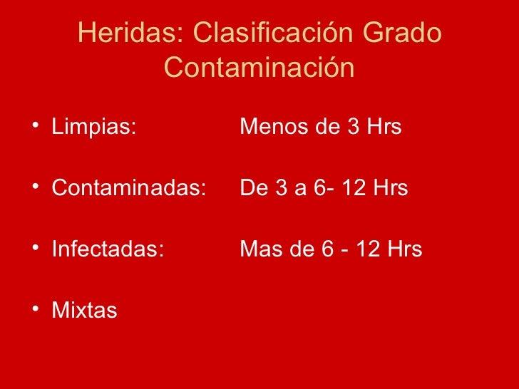 Heridas: Clasificación Grado Contaminación <ul><li>Limpias:  Menos de 3 Hrs </li></ul><ul><li>Contaminadas: De 3 a 6- 12 H...
