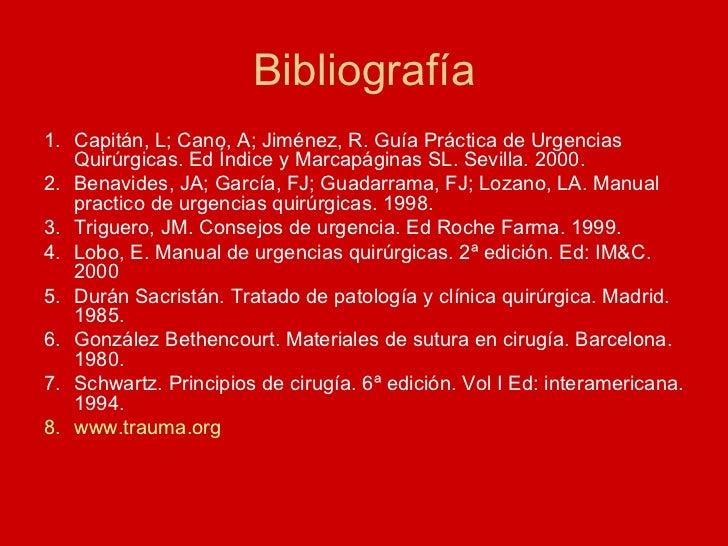 Bibliografía <ul><li>Capitán, L; Cano, A; Jiménez, R. Guía Práctica de Urgencias Quirúrgicas. Ed Índice y Marcapáginas SL....