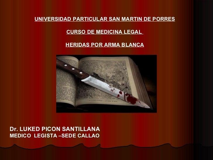UNIVERSIDAD PARTICULAR SAN MARTIN DE PORRES CURSO DE MEDICINA LEGAL  HERIDAS POR ARMA BLANCA Dr. LUKED PICON SANTILLANA ME...