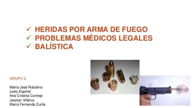  HERIDAS POR ARMA DE FUEGO  PROBLEMAS MÉDICOS LEGALES  BALÍSTICA GRUPO 2 María José Robalino Lesly Espinel Ana Cristina...