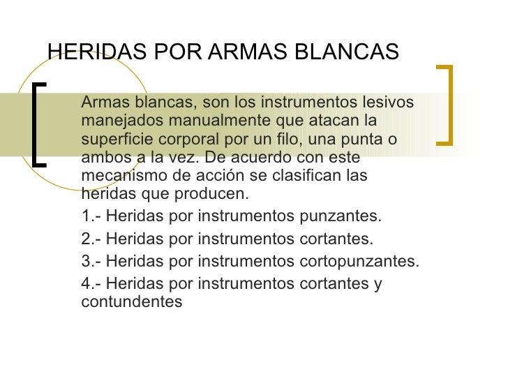 HERIDAS POR ARMAS BLANCAS Armas blancas, son los instrumentos lesivos manejados manualmente que atacan la superficie corpo...
