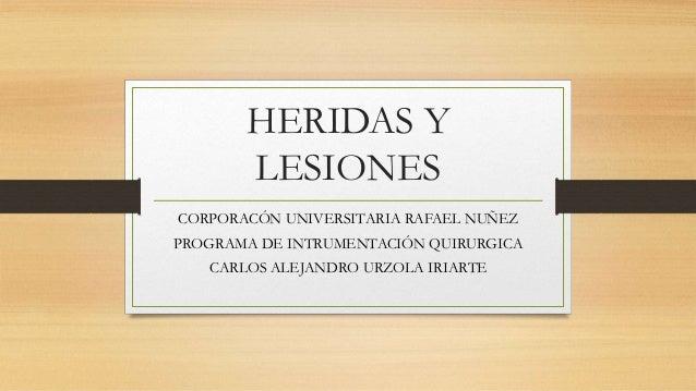 HERIDAS Y LESIONES CORPORACÓN UNIVERSITARIA RAFAEL NUÑEZ PROGRAMA DE INTRUMENTACIÓN QUIRURGICA CARLOS ALEJANDRO URZOLA IRI...