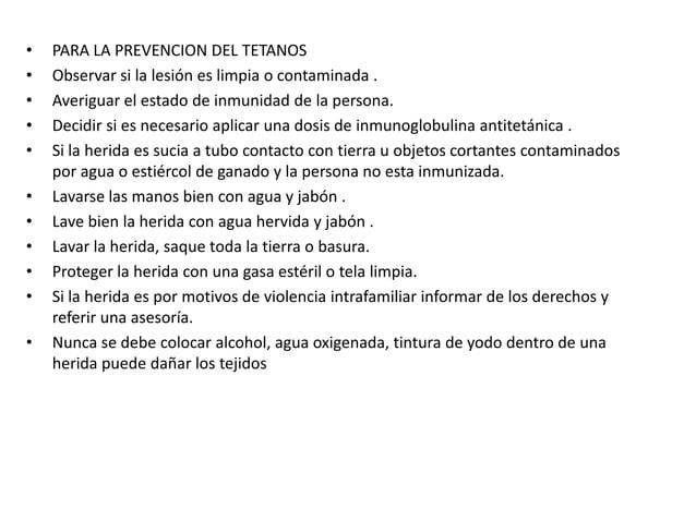 •   PARA LA PREVENCION DEL TETANOS•   Observar si la lesión es limpia o contaminada .•   Averiguar el estado de inmunidad ...