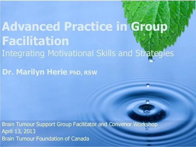 Advanced Practice in GroupFacilitationIntegrating Motivational Skills and StrategiesDr. Marilyn Herie PhD, RSWBrain Tumour...