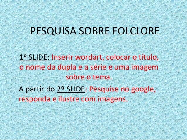 PESQUISA SOBRE FOLCLORE 1º SLIDE: Inserir wordart, colocar o título, o nome da dupla e a série e uma imagem sobre o tema. ...