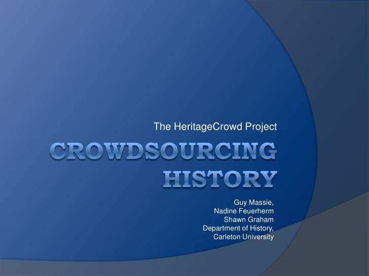 Crowdsourcing History<br />The HeritageCrowd Project<br />Guy Massie,<br />Nadine Feuerherm<br />Shawn Graham<br />Departm...