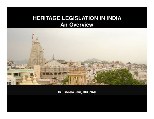 HERITAGE LEGISLATION IN INDIA An Overview Dr. Shikha Jain, DRONAH